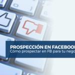 Cómo Prospectar en Facebook para tu Negocio
